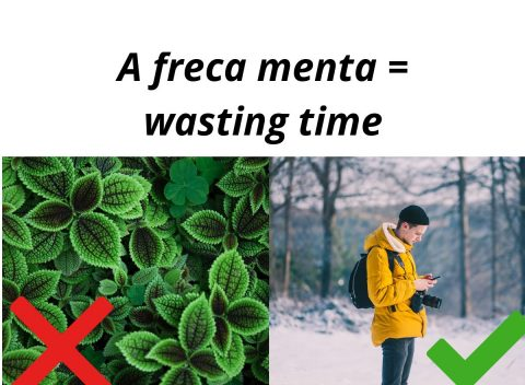 a freca minta = wasting time